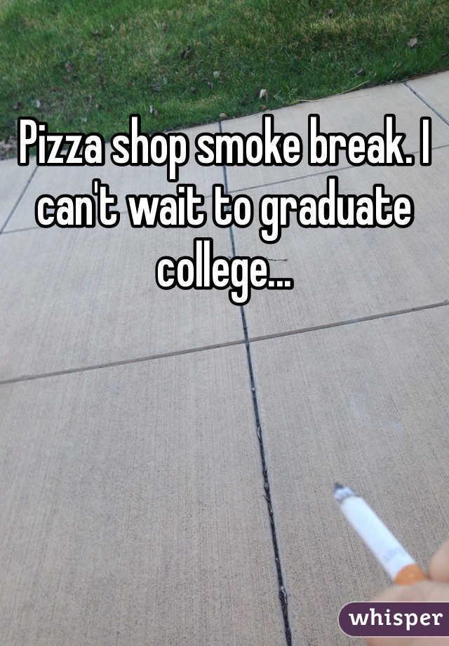 Pizza shop smoke break. I can't wait to graduate college...