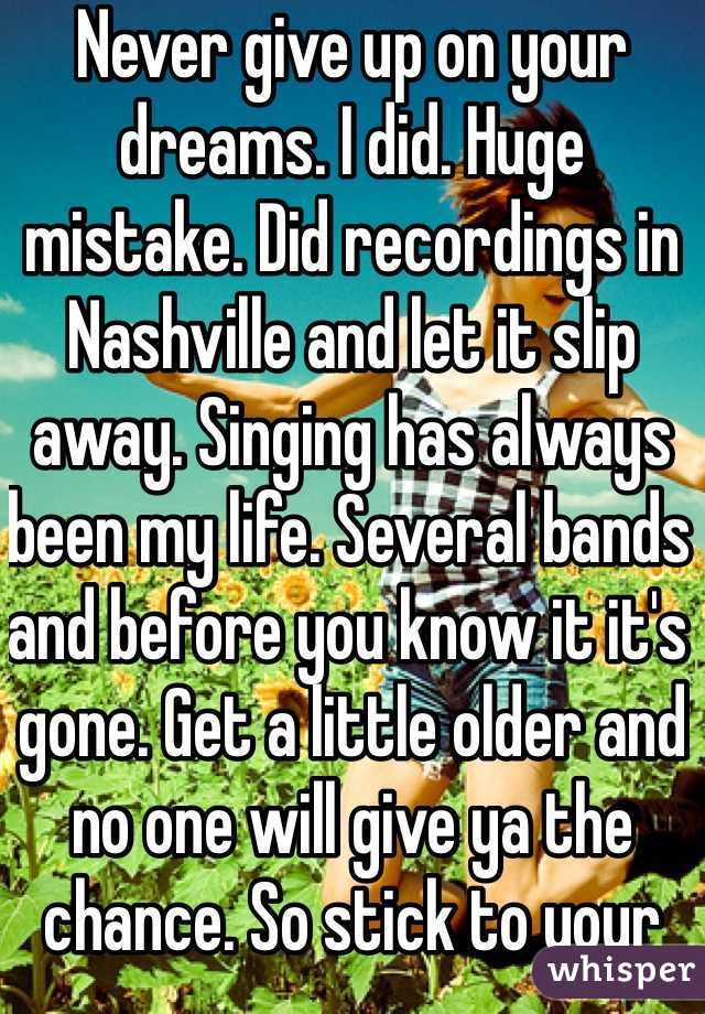 Never give up on your dreams. I did. Huge mistake. Did recordings in Nashville and let it slip away. Singing has always been my life. Several bands and before you know it it's gone. Get a little older and no one will give ya the chance. So stick to your dream.