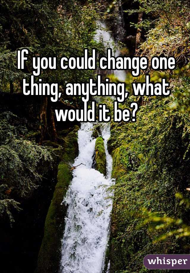 If you could change one thing, anything, what would it be?