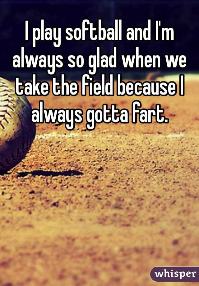 I play softball and I'm always so glad when we take the field because I always gotta fart.