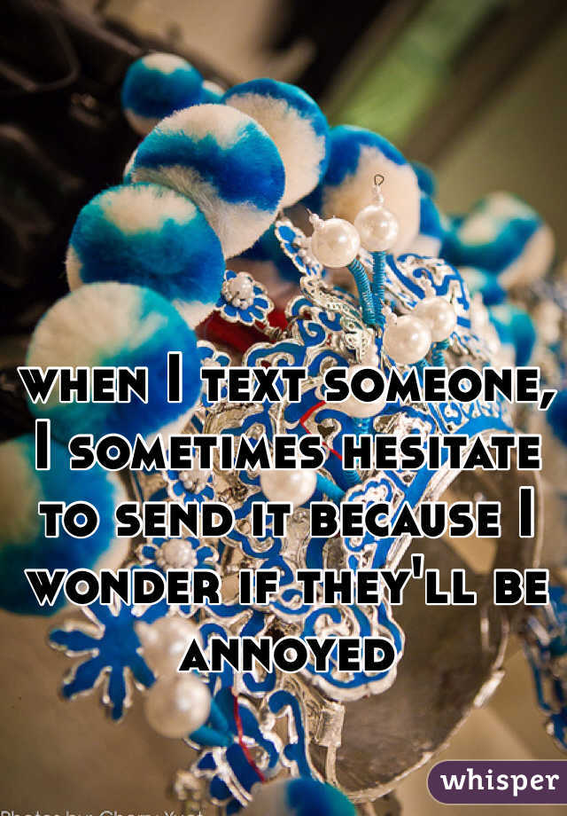 when I text someone, I sometimes hesitate to send it because I wonder if they'll be annoyed