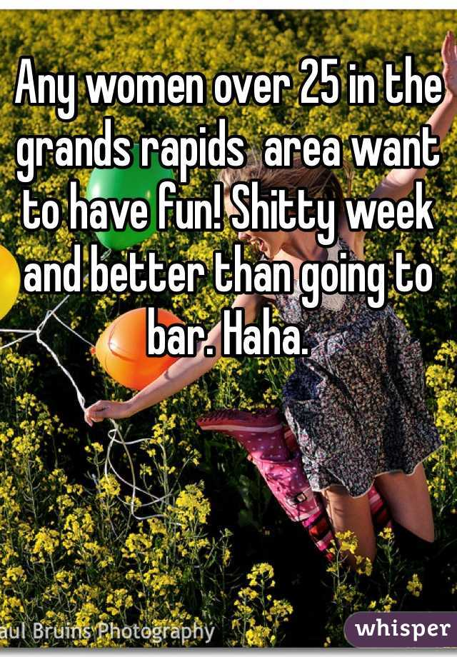 Any women over 25 in the grands rapids  area want to have fun! Shitty week and better than going to bar. Haha.