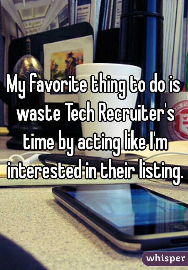 My favorite thing to do is waste Tech Recruiter's time by acting like I'm interested in their listing.