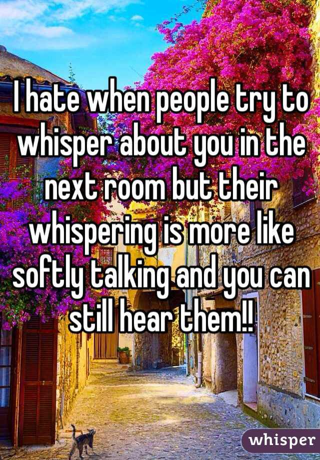 I hate when people try to whisper about you in the next room but their whispering is more like softly talking and you can still hear them!!