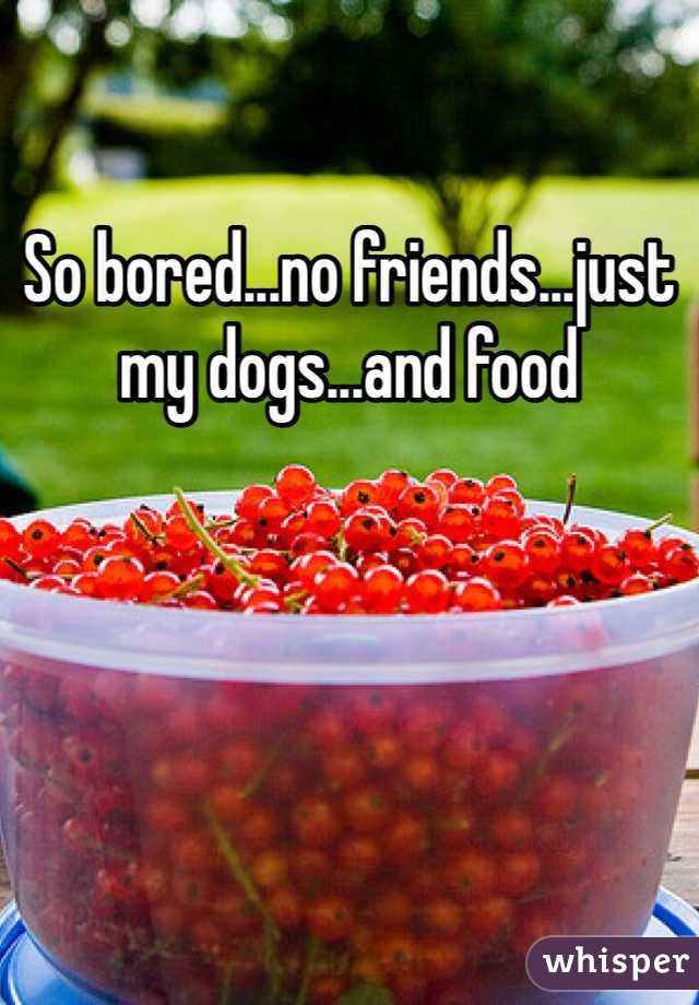 So bored...no friends...just my dogs...and food