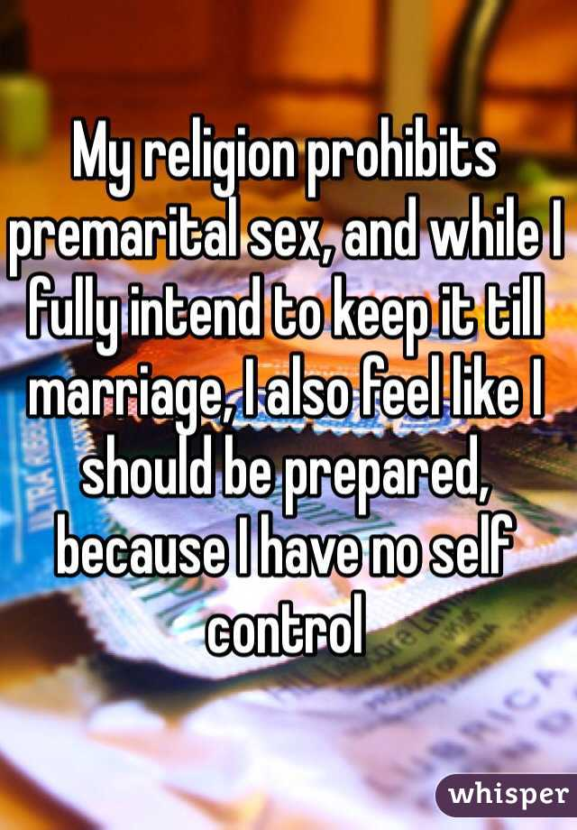 My religion prohibits premarital sex, and while I fully intend to keep it till marriage, I also feel like I should be prepared, because I have no self control