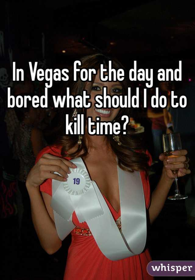 In Vegas for the day and bored what should I do to kill time?