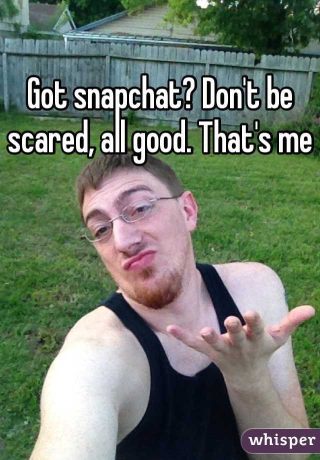 Got snapchat? Don't be scared, all good. That's me