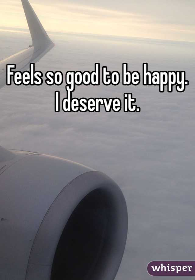 Feels so good to be happy.  I deserve it.
