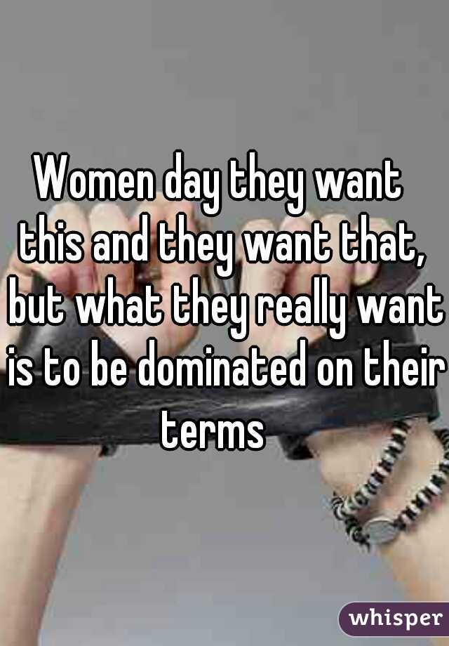 Women day they want  this and they want that,  but what they really want  is to be dominated on their terms