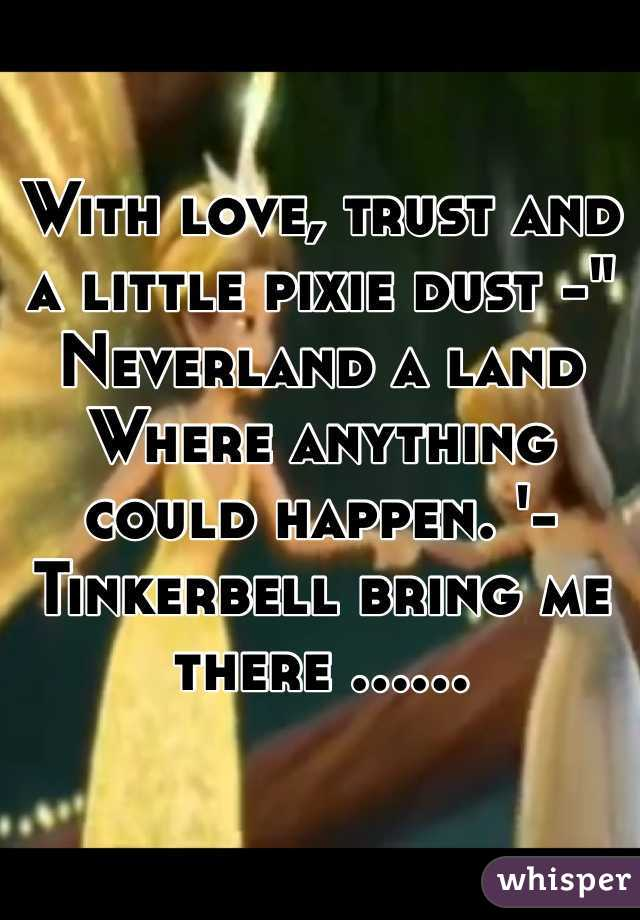 """With love, trust and a little pixie dust -"""" Neverland a land Where anything could happen. '- Tinkerbell bring me there ......"""