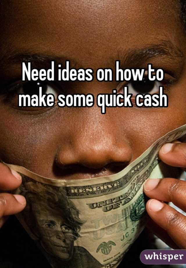 Need ideas on how to make some quick cash