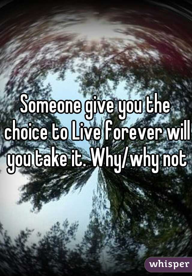 Someone give you the choice to Live forever will you take it. Why/why not