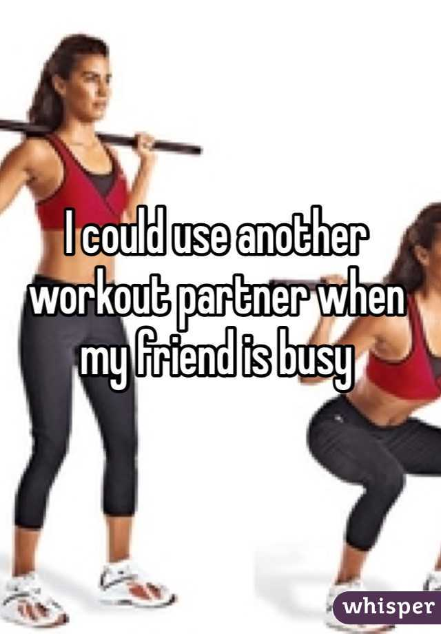 I could use another workout partner when my friend is busy