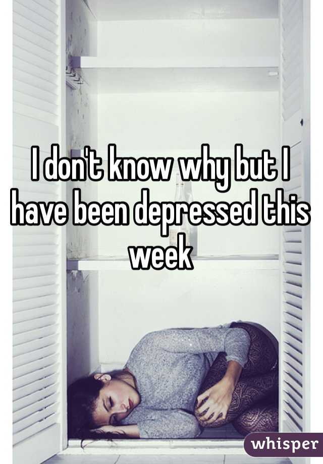 I don't know why but I have been depressed this week