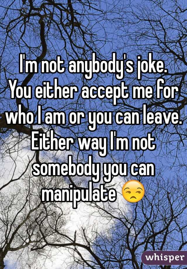 I'm not anybody's joke. You either accept me for who I am or you can leave. Either way I'm not somebody you can manipulate 😒