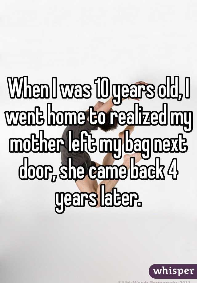 When I was 10 years old, I went home to realized my mother left my bag next door, she came back 4 years later.