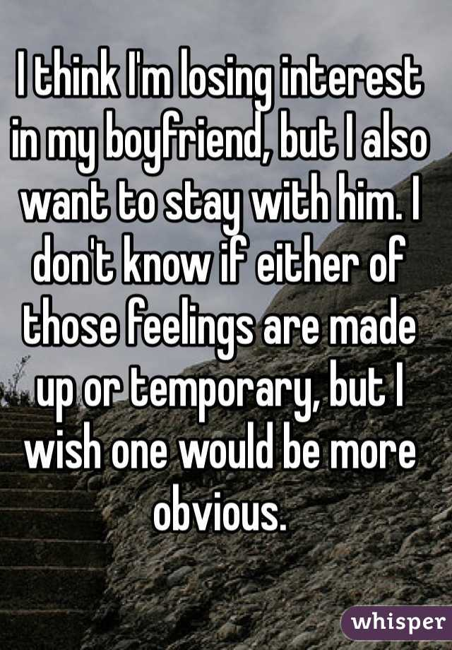 I think I'm losing interest in my boyfriend, but I also want to stay with him. I don't know if either of those feelings are made up or temporary, but I wish one would be more obvious.