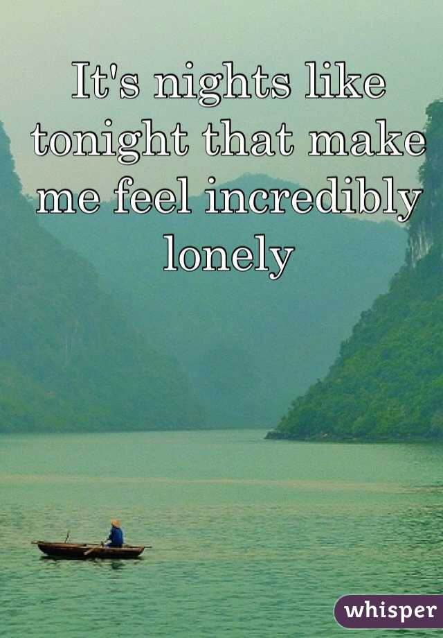 It's nights like tonight that make me feel incredibly lonely