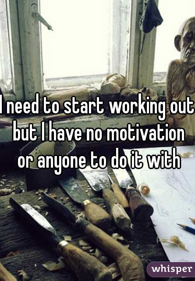 I need to start working out but I have no motivation or anyone to do it with