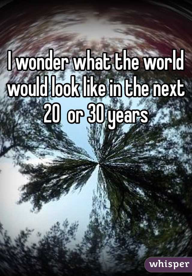 I wonder what the world would look like in the next 20  or 30 years