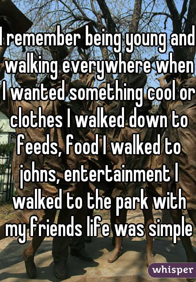 I remember being young and walking everywhere when I wanted something cool or clothes I walked down to feeds, food I walked to johns, entertainment I walked to the park with my friends life was simple
