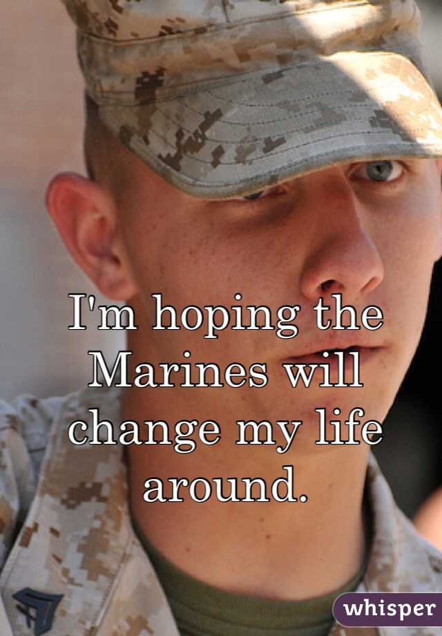 I'm hoping the Marines will change my life around.
