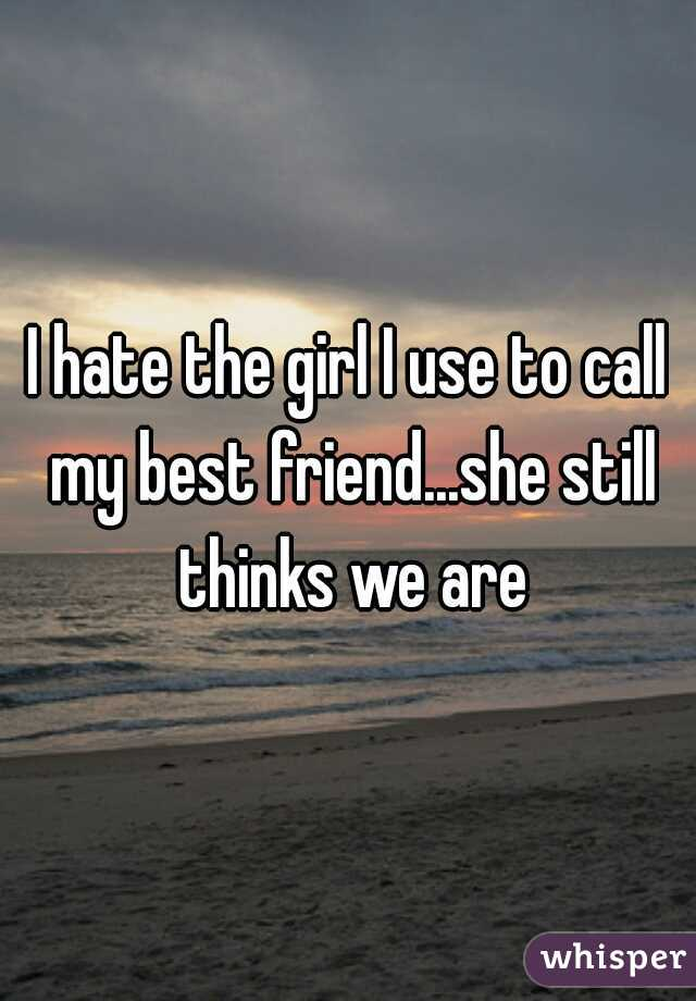 I hate the girl I use to call my best friend...she still thinks we are