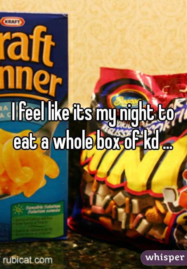 I feel like its my night to eat a whole box of kd ...