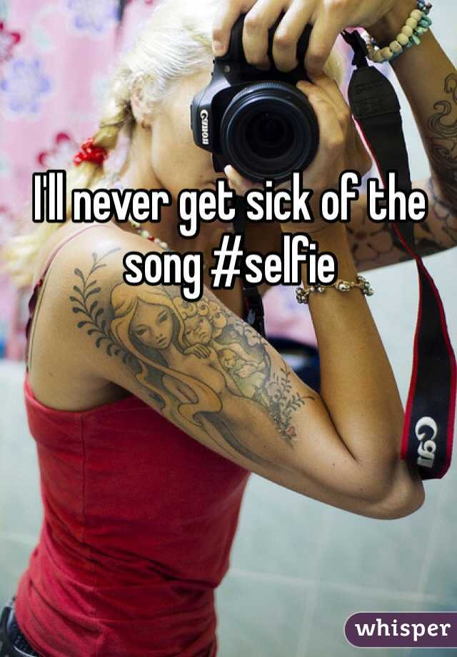 I'll never get sick of the song #selfie