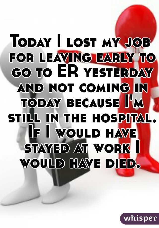 Today I lost my job for leaving early to go to ER yesterday and not coming in today because I'm still in the hospital. If I would have stayed at work I would have died.