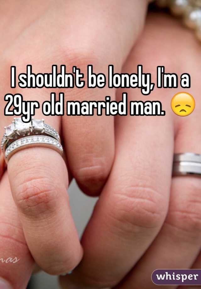 I shouldn't be lonely, I'm a 29yr old married man. 😞