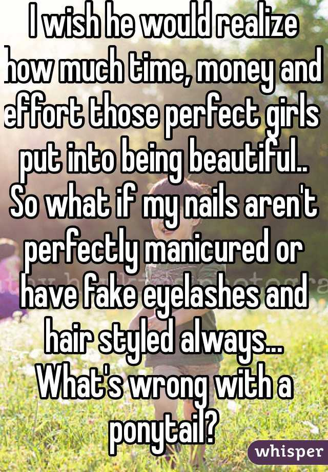 I wish he would realize how much time, money and effort those perfect girls put into being beautiful.. So what if my nails aren't perfectly manicured or have fake eyelashes and hair styled always... What's wrong with a ponytail?