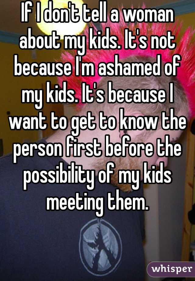 If I don't tell a woman about my kids. It's not because I'm ashamed of my kids. It's because I want to get to know the person first before the possibility of my kids meeting them.