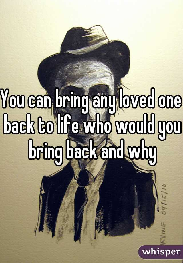 You can bring any loved one back to life who would you bring back and why
