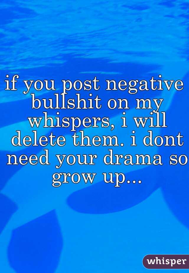 if you post negative bullshit on my whispers, i will delete them. i dont need your drama so grow up...