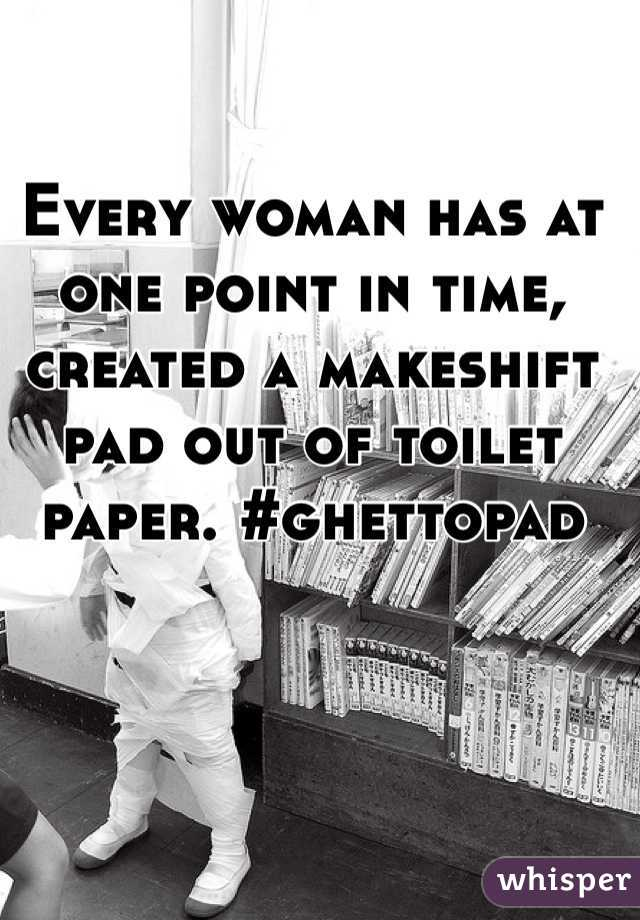 Every woman has at one point in time, created a makeshift pad out of toilet paper. #ghettopad
