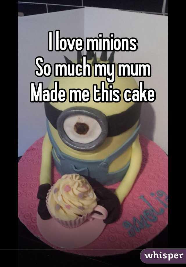 I love minions  So much my mum  Made me this cake