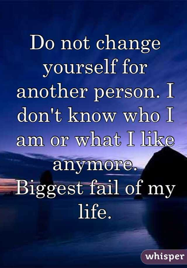 Do not change yourself for another person. I don't know who I am or what I like anymore. Biggest fail of my life.