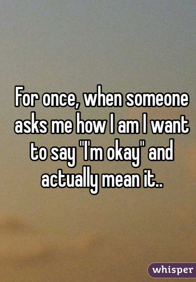 """For once, when someone asks me how I am I want to say """"I'm okay"""" and actually mean it.."""