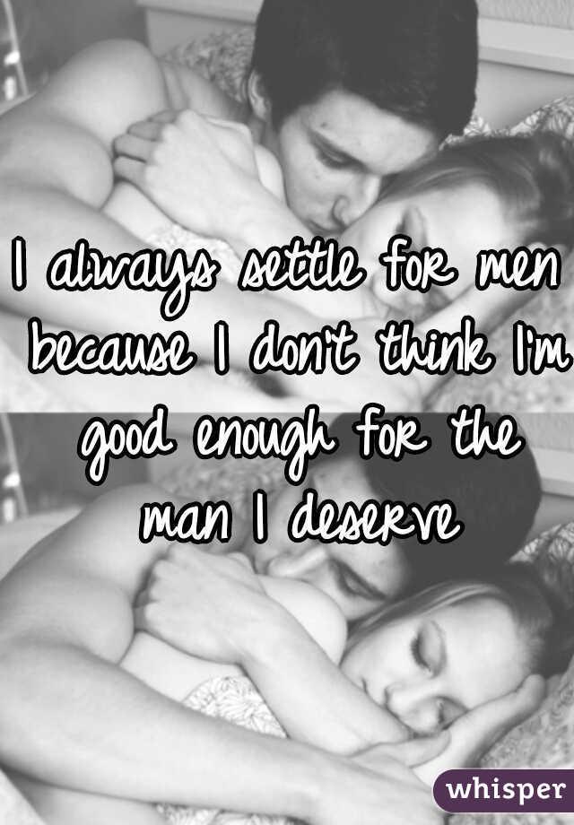 I always settle for men because I don't think I'm good enough for the man I deserve