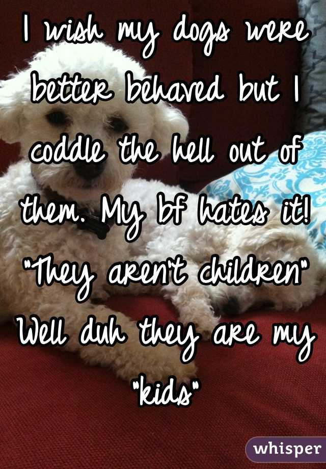 """I wish my dogs were better behaved but I coddle the hell out of them. My bf hates it! """"They aren't children""""  Well duh they are my """"kids"""""""