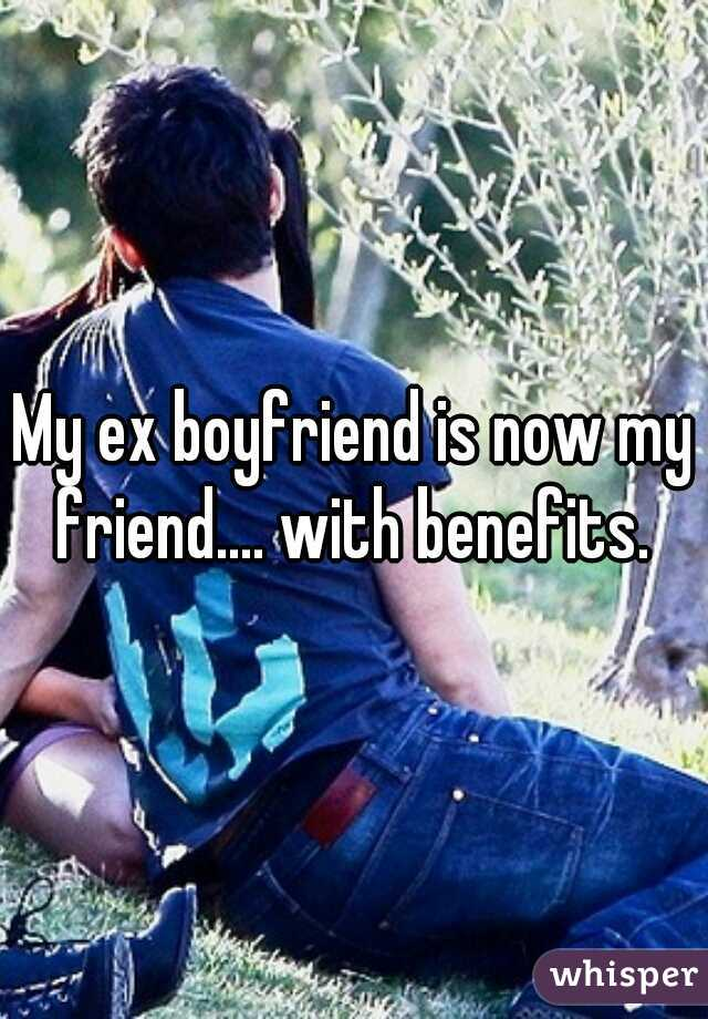 My ex boyfriend is now my friend.... with benefits.