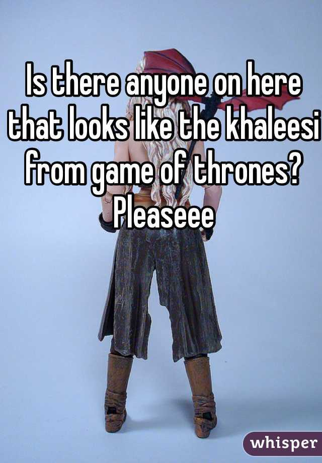 Is there anyone on here that looks like the khaleesi from game of thrones? Pleaseee