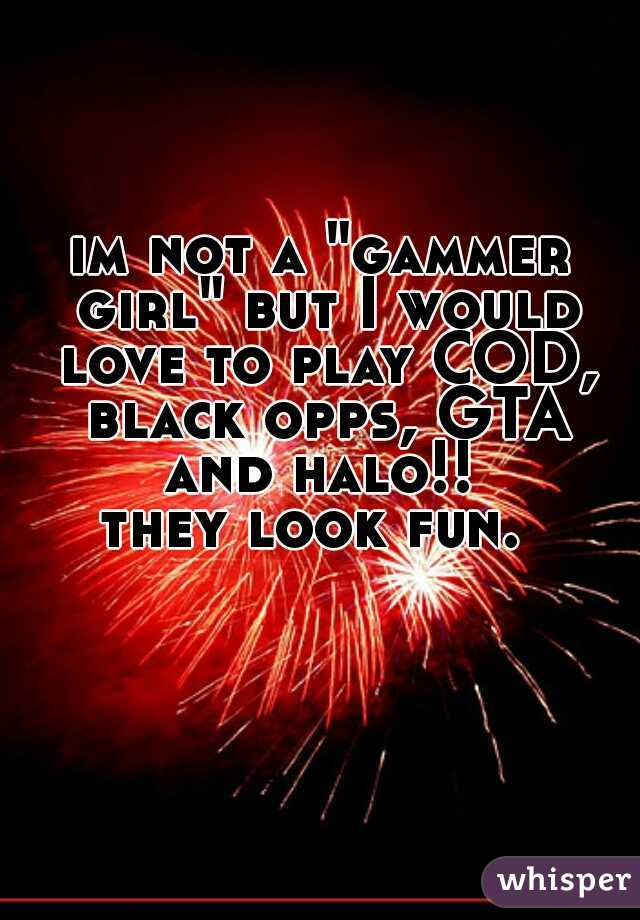 """im not a """"gammer girl"""" but I would love to play COD, black opps, GTA and halo!!  they look fun."""