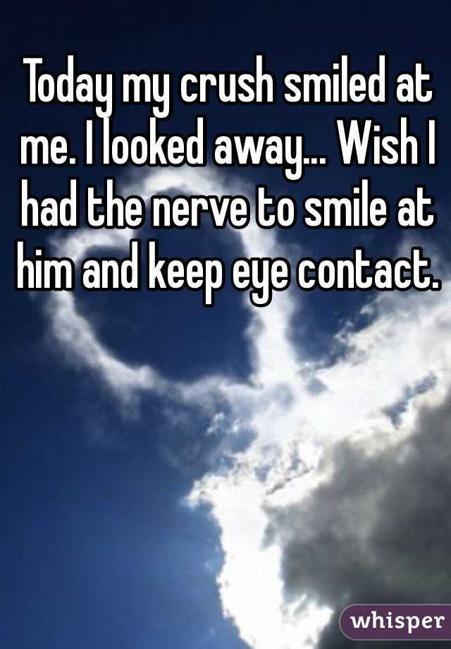 Today my crush smiled at me. I looked away... Wish I had the nerve to smile at him and keep eye contact.