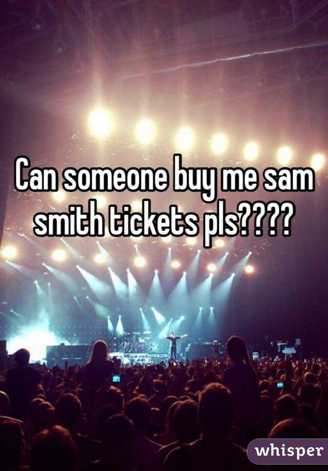 Can someone buy me sam smith tickets pls????