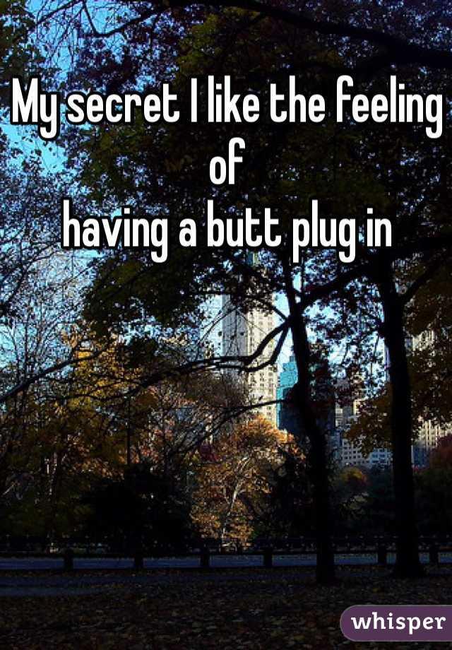 My secret I like the feeling of  having a butt plug in