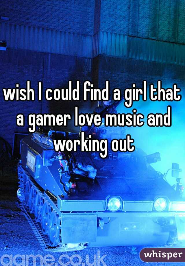 wish I could find a girl that a gamer love music and working out