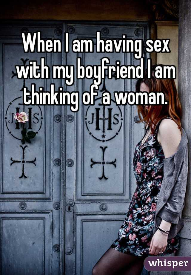 When I am having sex with my boyfriend I am thinking of a woman.